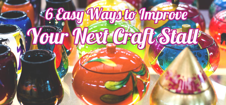 6 Easy Ways to Improve your Craft Stall