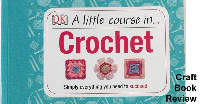 A Little Course in Crochet from Dorling Kindersley – Crochet Book Review