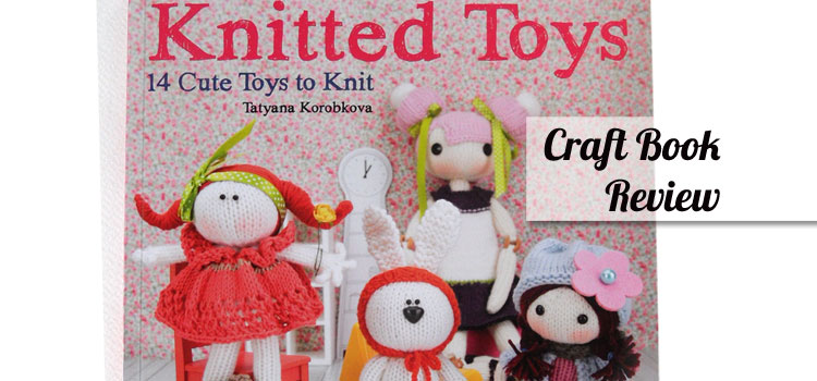 Knitted Toys by Tatyana Korobkova – Knitting book review
