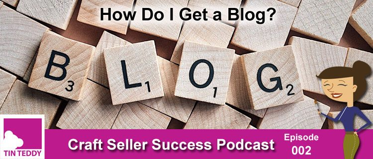 Ep 002 – How Do I Get a Blog? – Craft Seller Success Podcast